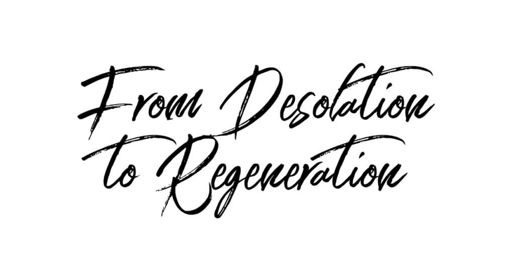 From Desolation to Regeneration