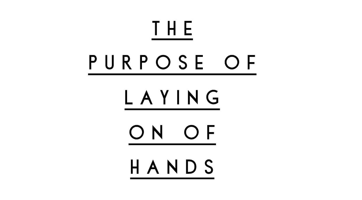 The Purpose of Laying on of Hands