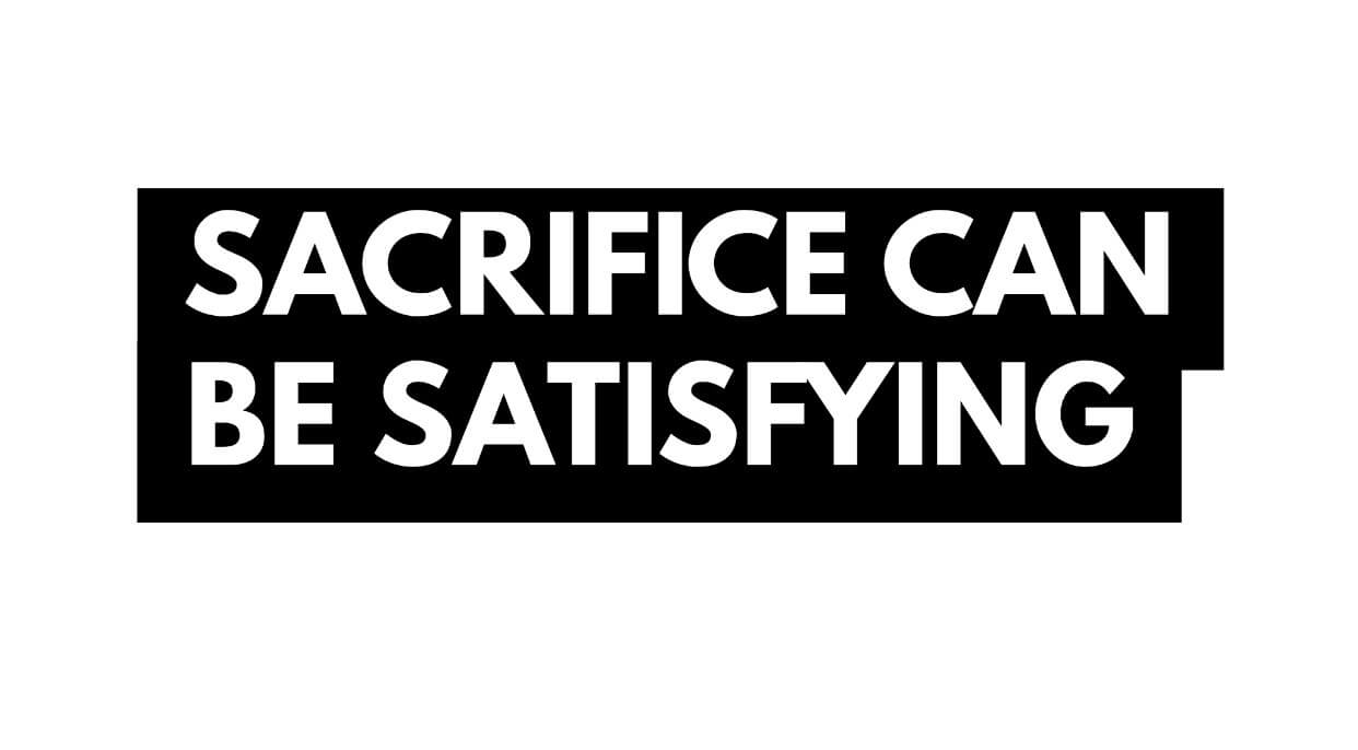 Sacrifice Can Be Satisfying