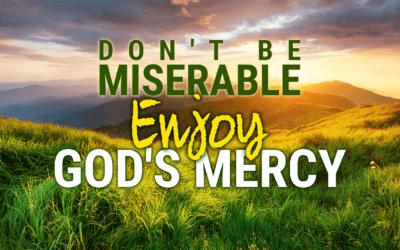 Week 15: Don't be Miserable, Enjoy God's Mercy