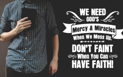 Week 18: We Need God's Mercy & Miracles When We Mess up. Don't Faint When You Can Have Faith!