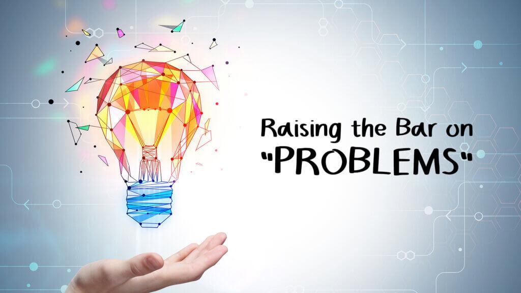 Raising the Bar on Problems