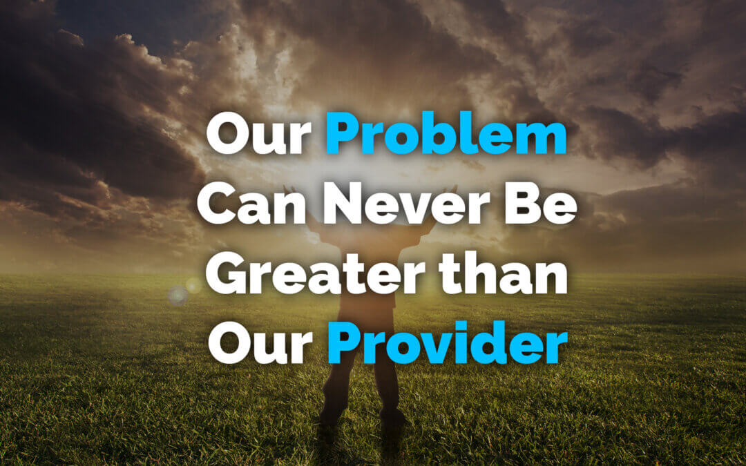 Our Problem Can Never Be Greater than Our Provider
