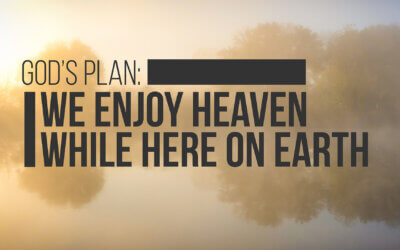 God's Plan: We Enjoy Heaven While Here on Earth