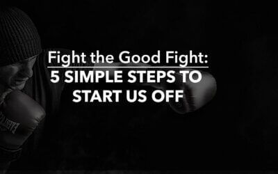 Fight the Good Fight: 5 Simple Steps to Start Us Off