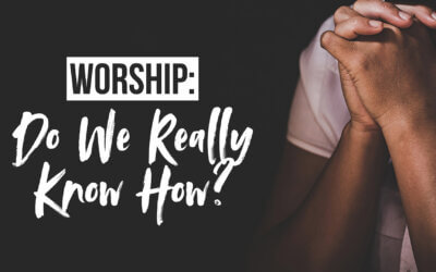 Worship: Do We Really Know How?