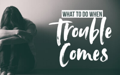 What to Do When Trouble Comes