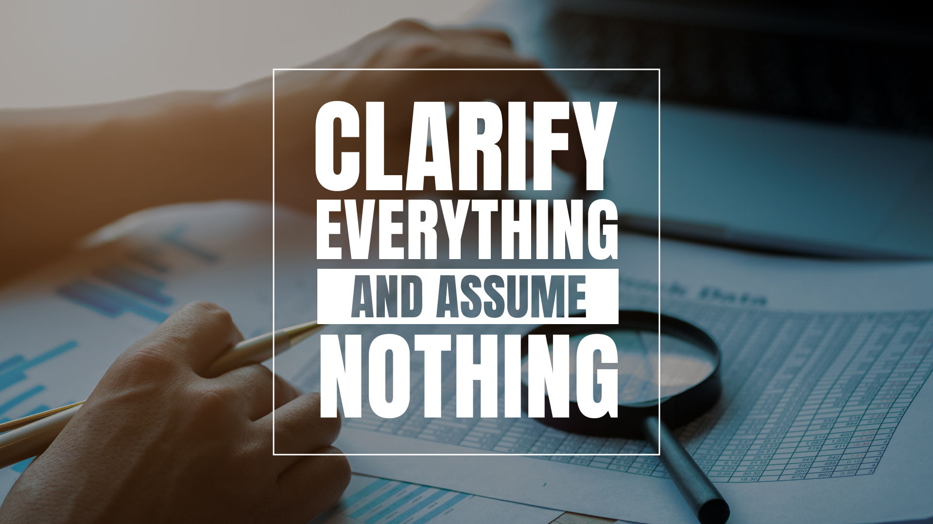 Clarify Everything and Assume Nothing
