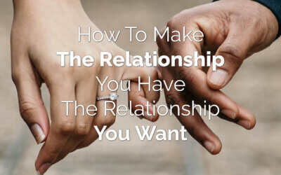 How to Make the Relationship You Have, The Relationship You Want