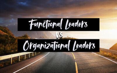 Functional Leaders vs. Organizational Leaders