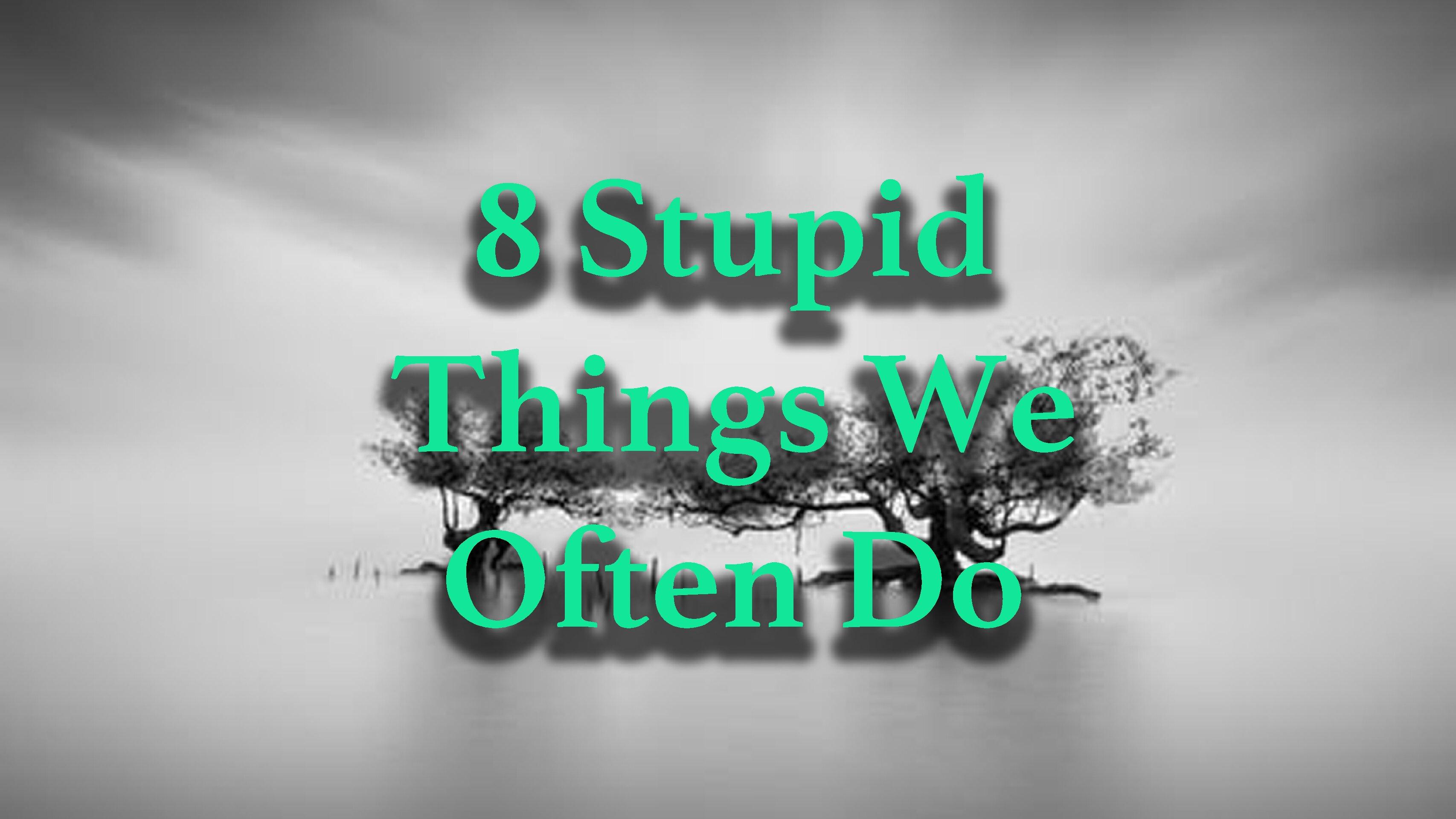 8 Stupid Things We Often Do