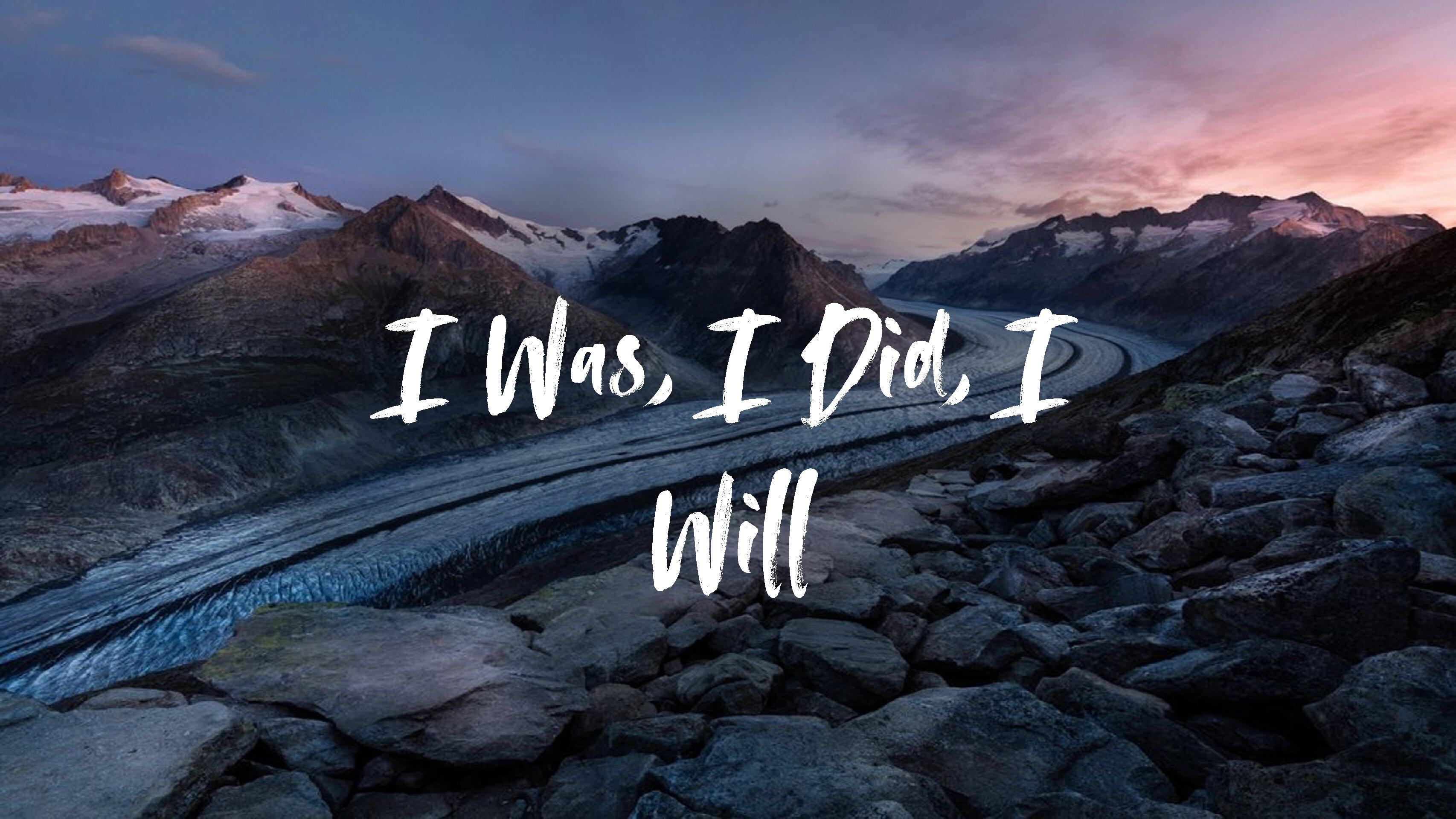 I Was, I Did, I Will